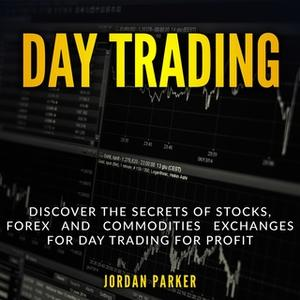 Day Trading Discover the Secrets of Stocks, Forex and Commodities Exchanges for Day Trading for Profit by Jordan Park